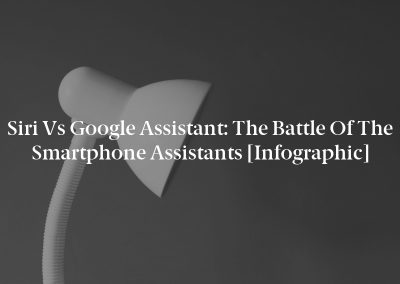 Siri vs Google Assistant: The Battle of the Smartphone Assistants [Infographic]