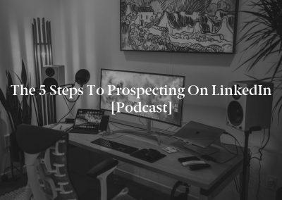 The 5 Steps to Prospecting on LinkedIn [Podcast]