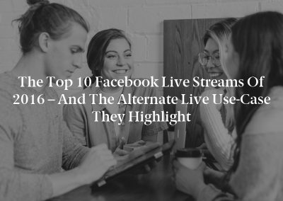 The Top 10 Facebook Live Streams of 2016 – and the Alternate Live Use-Case they Highlight