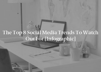 The Top 8 Social Media Trends to Watch Out For [Infographic]