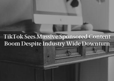 TikTok Sees Massive Sponsored Content Boom Despite Industry Wide Downturn