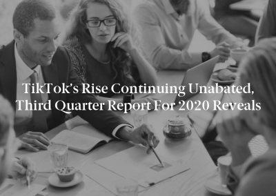 TikTok's Rise Continuing Unabated, Third Quarter Report for 2020 Reveals