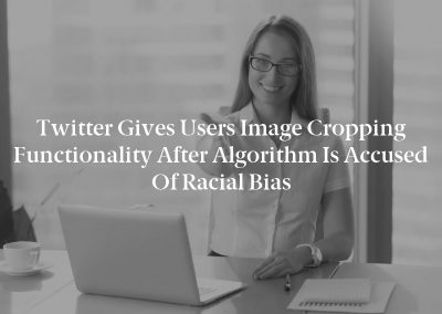 Twitter Gives Users Image Cropping Functionality After Algorithm is Accused of Racial Bias