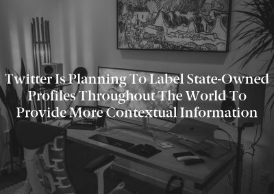 Twitter is Planning To Label State-Owned Profiles throughout the World to Provide More Contextual information