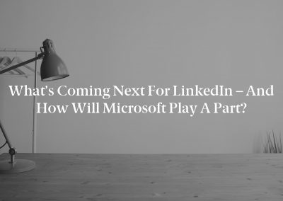 What's Coming Next for LinkedIn – and How Will Microsoft Play a Part?