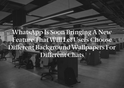 WhatsApp is soon bringing a new feature that will let users choose different background wallpapers for different chats