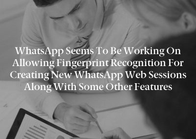 WhatsApp seems to be working on allowing fingerprint recognition for creating new WhatsApp Web sessions along with some other features