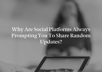 Why are Social Platforms Always Prompting You to Share Random Updates?