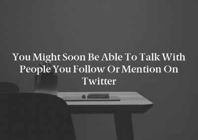 You Might Soon Be Able To Talk With People You Follow Or Mention On Twitter
