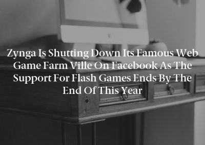 Zynga is shutting down its famous web game Farm Ville on Facebook as the support for Flash games ends by the end of this year